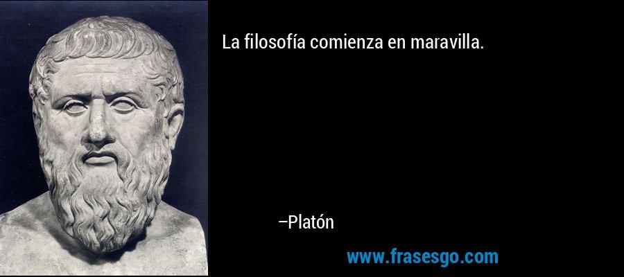 La filosofía comienza en maravilla. – Platón