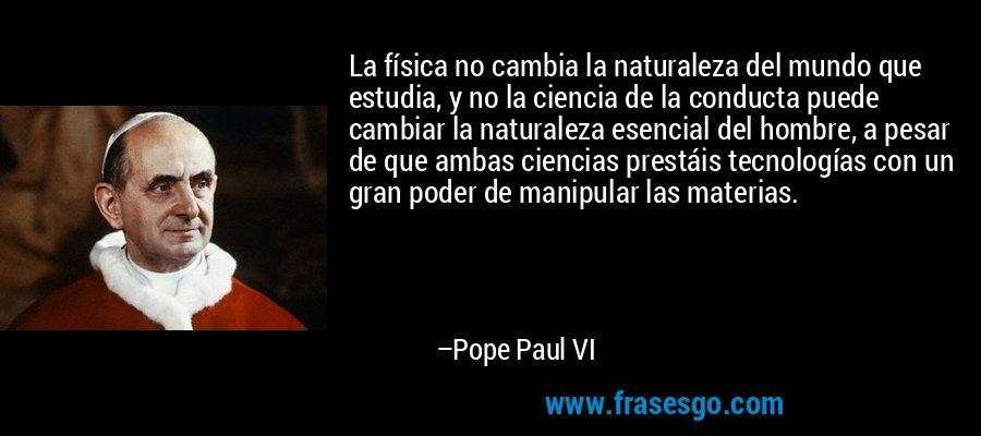 La física no cambia la naturaleza del mundo que estudia, y no la ciencia de la conducta puede cambiar la naturaleza esencial del hombre, a pesar de que ambas ciencias prestáis tecnologías con un gran poder de manipular las materias. – Pope Paul VI