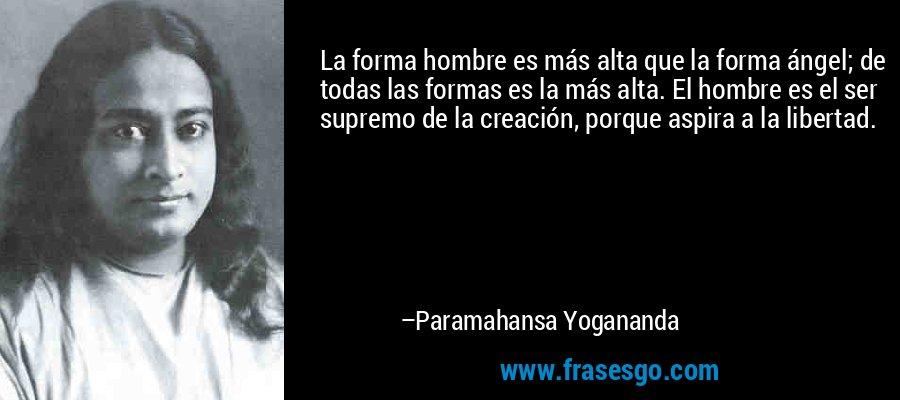 La forma hombre es más alta que la forma ángel; de todas las formas es la más alta. El hombre es el ser supremo de la creación, porque aspira a la libertad. – Paramahansa Yogananda