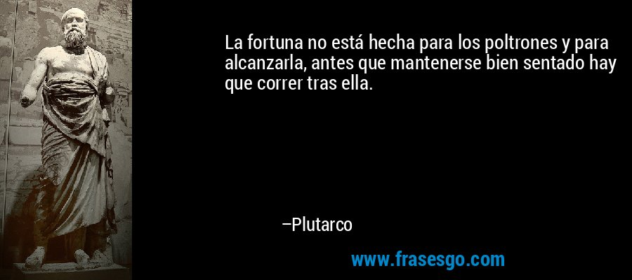 La fortuna no está hecha para los poltrones y para alcanzarla, antes que mantenerse bien sentado hay que correr tras ella. – Plutarco