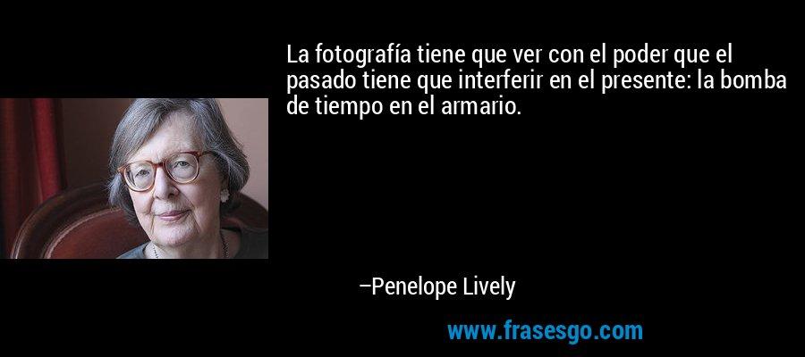 La fotografía tiene que ver con el poder que el pasado tiene que interferir en el presente: la bomba de tiempo en el armario. – Penelope Lively