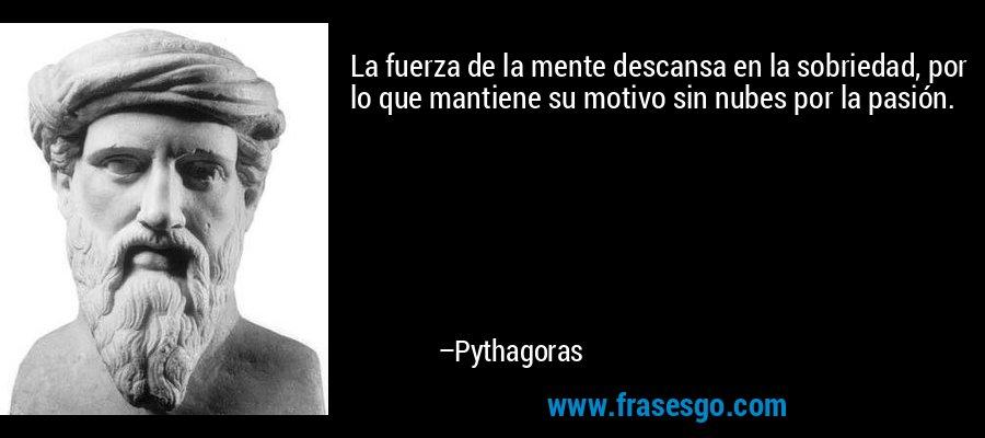 La fuerza de la mente descansa en la sobriedad, por lo que mantiene su motivo sin nubes por la pasión. – Pythagoras