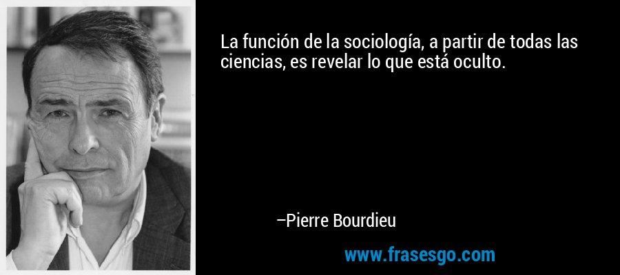 La función de la sociología, a partir de todas las ciencias, es revelar lo que está oculto. – Pierre Bourdieu