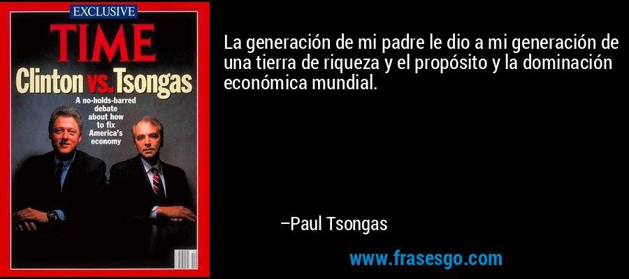 La generación de mi padre le dio a mi generación de una tierra de riqueza y el propósito y la dominación económica mundial. – Paul Tsongas