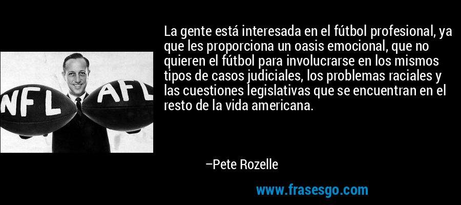 La gente está interesada en el fútbol profesional, ya que les proporciona un oasis emocional, que no quieren el fútbol para involucrarse en los mismos tipos de casos judiciales, los problemas raciales y las cuestiones legislativas que se encuentran en el resto de la vida americana. – Pete Rozelle