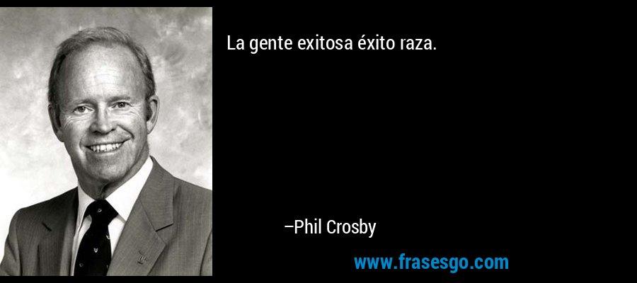 La gente exitosa éxito raza. – Phil Crosby