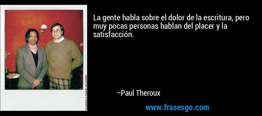 La gente habla sobre el dolor de la escritura, pero muy pocas personas hablan del placer y la satisfacción. – Paul Theroux