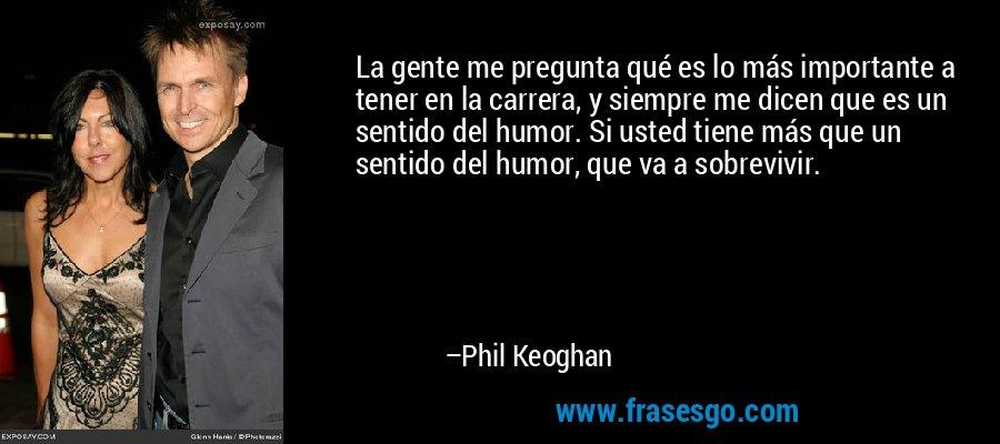 La gente me pregunta qué es lo más importante a tener en la carrera, y siempre me dicen que es un sentido del humor. Si usted tiene más que un sentido del humor, que va a sobrevivir. – Phil Keoghan