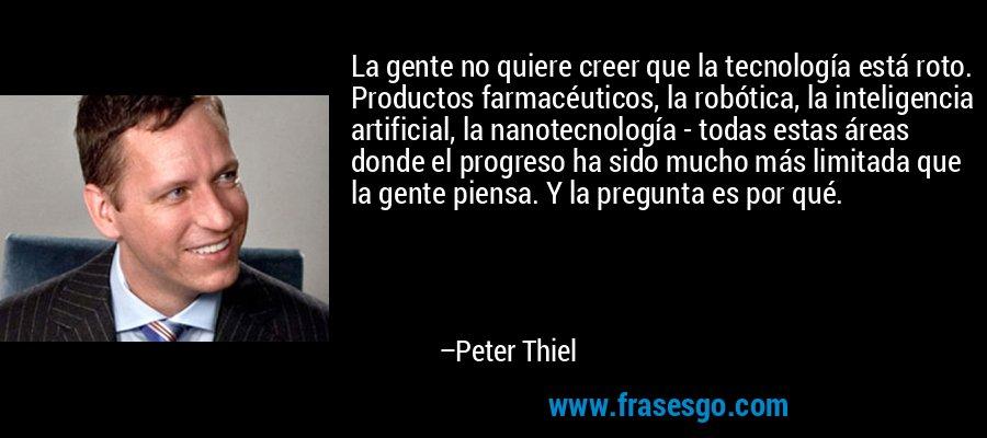 La gente no quiere creer que la tecnología está roto. Productos farmacéuticos, la robótica, la inteligencia artificial, la nanotecnología - todas estas áreas donde el progreso ha sido mucho más limitada que la gente piensa. Y la pregunta es por qué. – Peter Thiel
