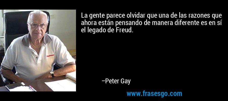 La gente parece olvidar que una de las razones que ahora están pensando de manera diferente es en sí el legado de Freud. – Peter Gay