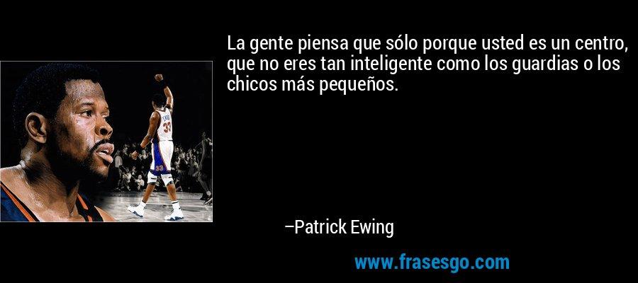 La gente piensa que sólo porque usted es un centro, que no eres tan inteligente como los guardias o los chicos más pequeños. – Patrick Ewing