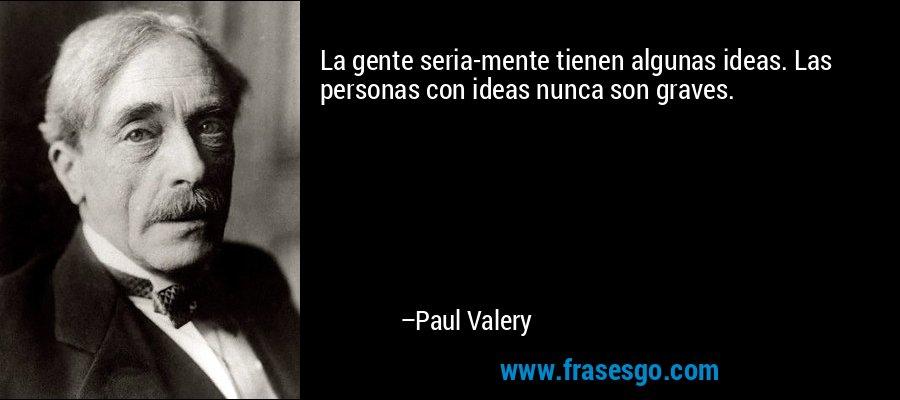 La gente seria-mente tienen algunas ideas. Las personas con ideas nunca son graves. – Paul Valery