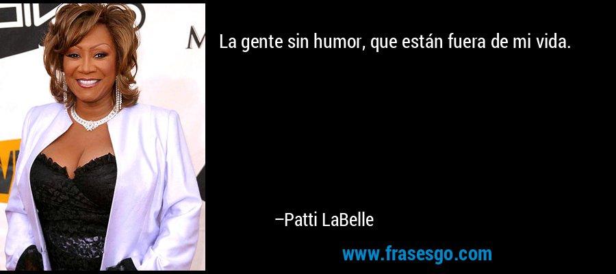 La gente sin humor, que están fuera de mi vida. – Patti LaBelle