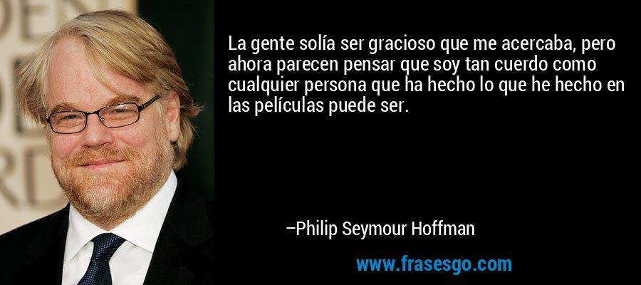 La gente solía ser gracioso que me acercaba, pero ahora parecen pensar que soy tan cuerdo como cualquier persona que ha hecho lo que he hecho en las películas puede ser. – Philip Seymour Hoffman
