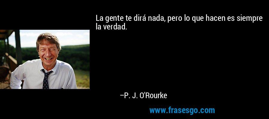 La gente te dirá nada, pero lo que hacen es siempre la verdad. – P. J. O'Rourke