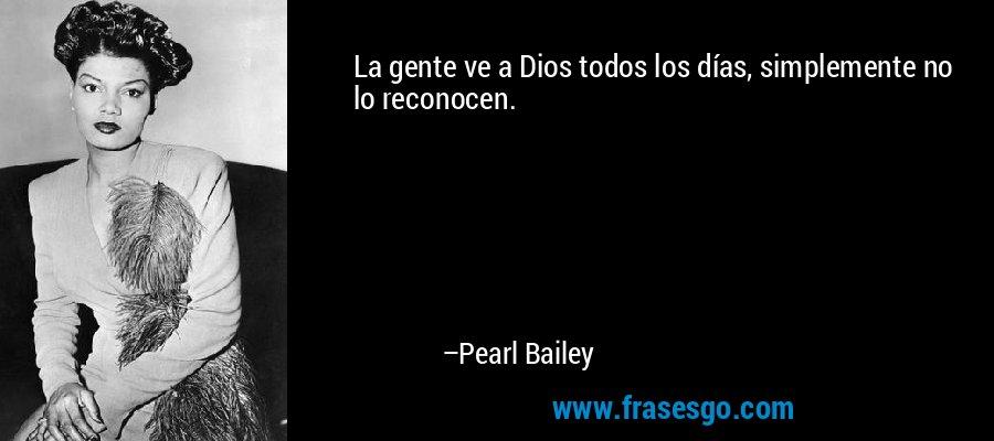 La gente ve a Dios todos los días, simplemente no lo reconocen. – Pearl Bailey