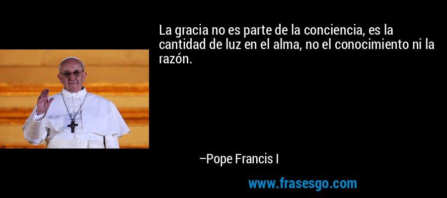La gracia no es parte de la conciencia, es la cantidad de luz en el alma, no el conocimiento ni la razón. – Pope Francis I