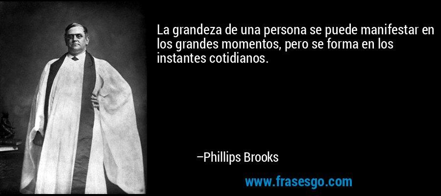 La grandeza de una persona se puede manifestar en los grandes momentos, pero se forma en los instantes cotidianos. – Phillips Brooks