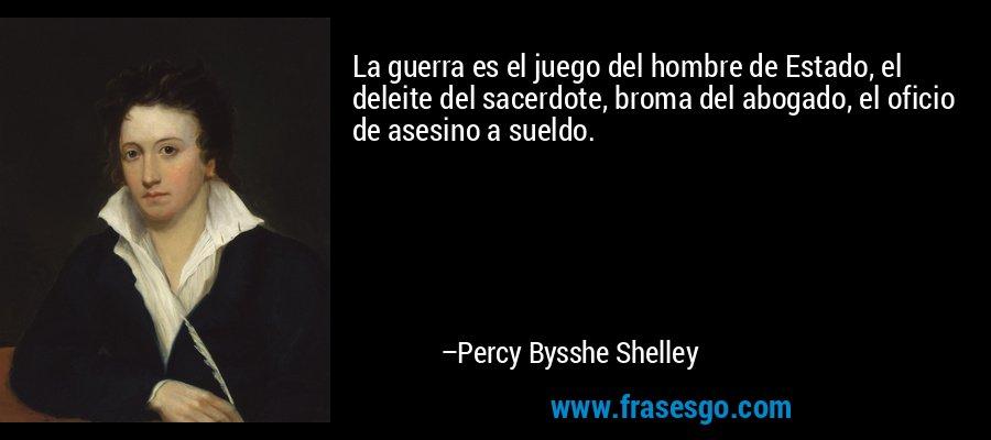 La guerra es el juego del hombre de Estado, el deleite del sacerdote, broma del abogado, el oficio de asesino a sueldo. – Percy Bysshe Shelley