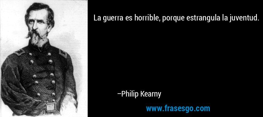 La guerra es horrible, porque estrangula la juventud. – Philip Kearny
