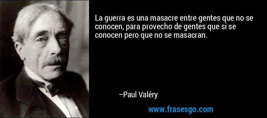 La guerra es una masacre entre gentes que no se conocen, para provecho de gentes que si se conocen pero que no se masacran. – Paul Valéry