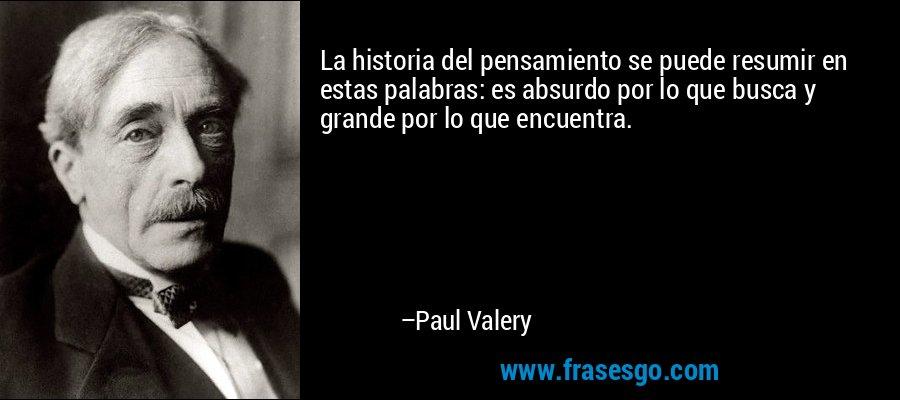 La historia del pensamiento se puede resumir en estas palabras: es absurdo por lo que busca y grande por lo que encuentra. – Paul Valery