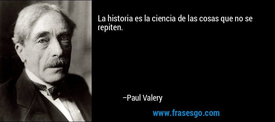 La historia es la ciencia de las cosas que no se repiten. – Paul Valery