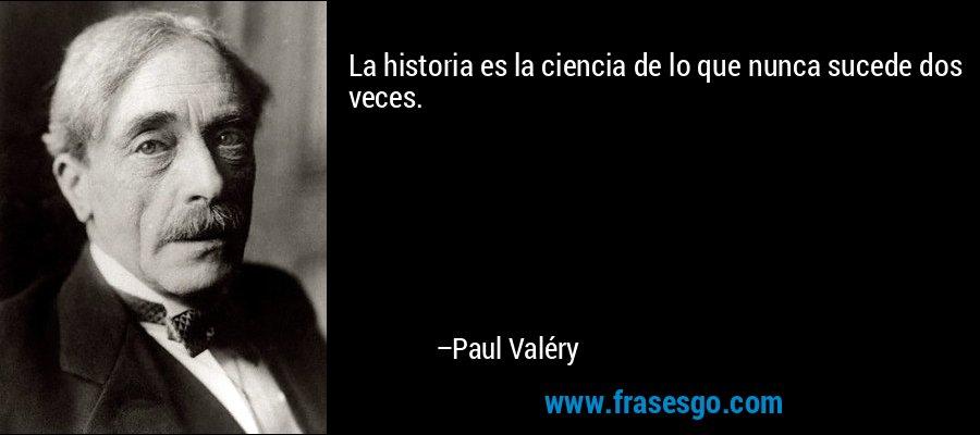 La historia es la ciencia de lo que nunca sucede dos veces. – Paul Valéry