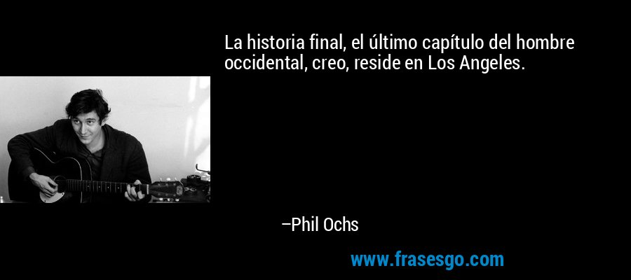La historia final, el último capítulo del hombre occidental, creo, reside en Los Angeles. – Phil Ochs