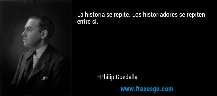 La historia se repite. Los historiadores se repiten entre sí. – Philip Guedalla