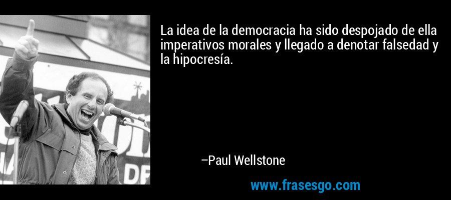 La idea de la democracia ha sido despojado de ella imperativos morales y llegado a denotar falsedad y la hipocresía. – Paul Wellstone