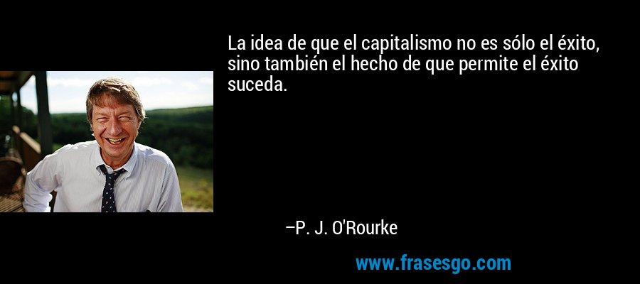 La idea de que el capitalismo no es sólo el éxito, sino también el hecho de que permite el éxito suceda. – P. J. O'Rourke
