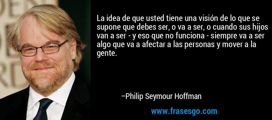 La idea de que usted tiene una visión de lo que se supone que debes ser, o va a ser, o cuando sus hijos van a ser - y eso que no funciona - siempre va a ser algo que va a afectar a las personas y mover a la gente. – Philip Seymour Hoffman