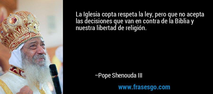 La Iglesia copta respeta la ley, pero que no acepta las decisiones que van en contra de la Biblia y nuestra libertad de religión. – Pope Shenouda III