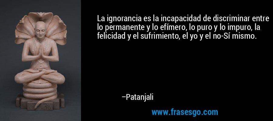 La ignorancia es la incapacidad de discriminar entre lo permanente y lo efímero, lo puro y lo impuro, la felicidad y el sufrimiento, el yo y el no-Sí mismo. – Patanjali