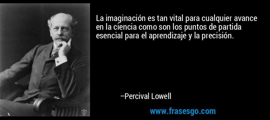 La imaginación es tan vital para cualquier avance en la ciencia como son los puntos de partida esencial para el aprendizaje y la precisión. – Percival Lowell