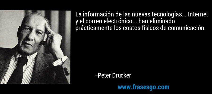 La información de las nuevas tecnologías... Internet y el correo electrónico... han eliminado prácticamente los costos físicos de comunicación. – Peter Drucker