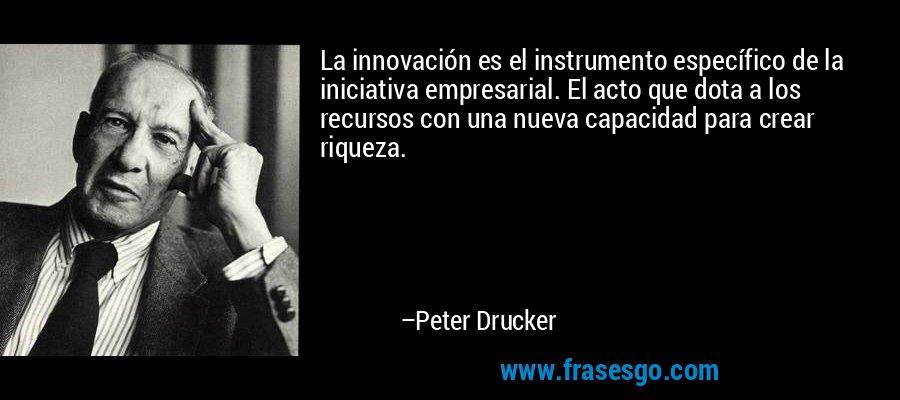 La innovación es el instrumento específico de la iniciativa empresarial. El acto que dota a los recursos con una nueva capacidad para crear riqueza. – Peter Drucker
