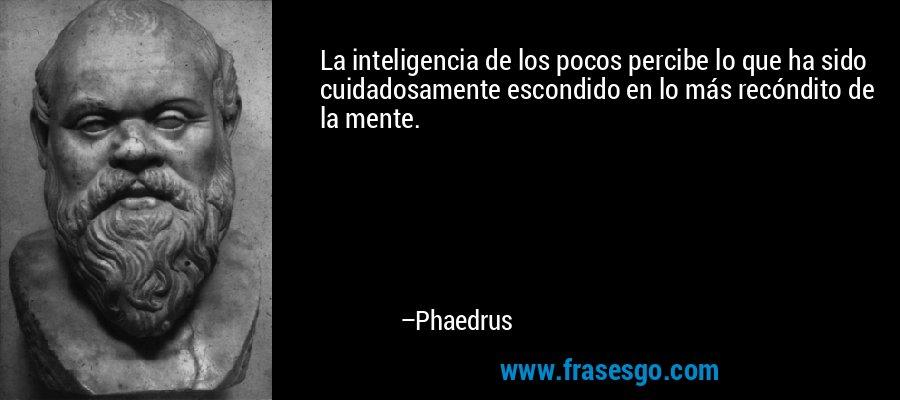 La inteligencia de los pocos percibe lo que ha sido cuidadosamente escondido en lo más recóndito de la mente. – Phaedrus
