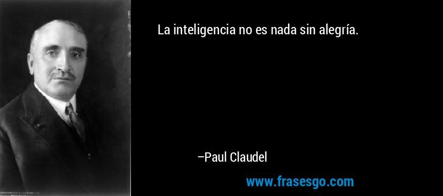La inteligencia no es nada sin alegría. – Paul Claudel