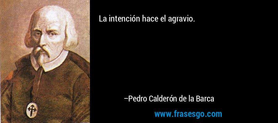 La intención hace el agravio. – Pedro Calderón de la Barca