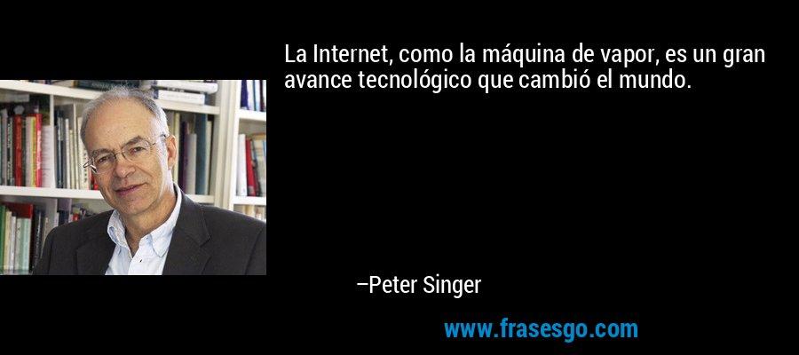 La Internet, como la máquina de vapor, es un gran avance tecnológico que cambió el mundo. – Peter Singer