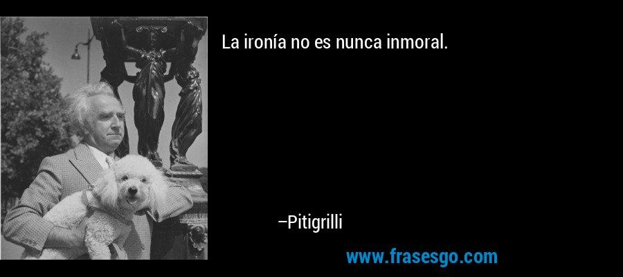 La ironía no es nunca inmoral. – Pitigrilli