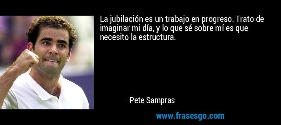 La jubilación es un trabajo en progreso. Trato de imaginar mi día, y lo que sé sobre mí es que necesito la estructura. – Pete Sampras