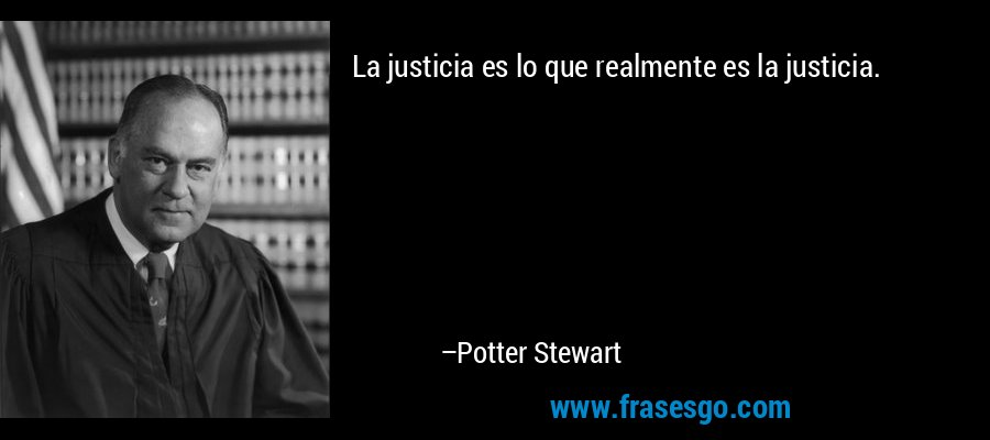 La justicia es lo que realmente es la justicia. – Potter Stewart