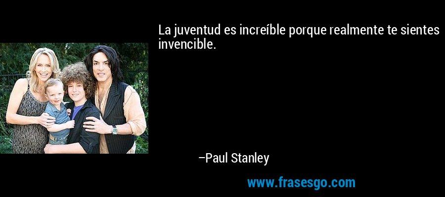 La juventud es increíble porque realmente te sientes invencible. – Paul Stanley