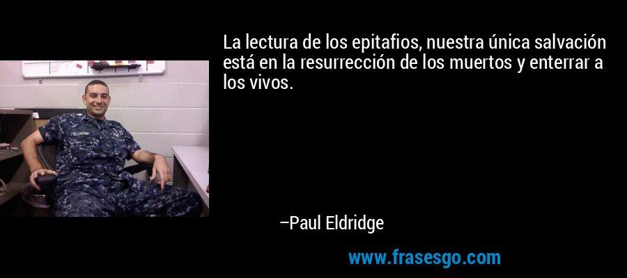La lectura de los epitafios, nuestra única salvación está en la resurrección de los muertos y enterrar a los vivos. – Paul Eldridge
