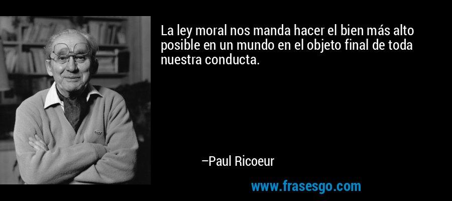 La ley moral nos manda hacer el bien más alto posible en un mundo en el objeto final de toda nuestra conducta. – Paul Ricoeur