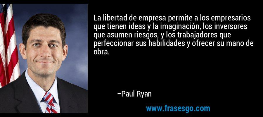 La libertad de empresa permite a los empresarios que tienen ideas y la imaginación, los inversores que asumen riesgos, y los trabajadores que perfeccionar sus habilidades y ofrecer su mano de obra. – Paul Ryan