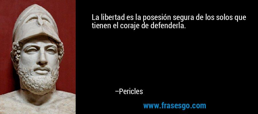 La libertad es la posesión segura de los solos que tienen el coraje de defenderla. – Pericles